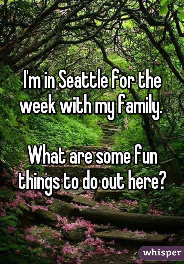 I'm in Seattle for the week with my family.   What are some fun things to do out here?