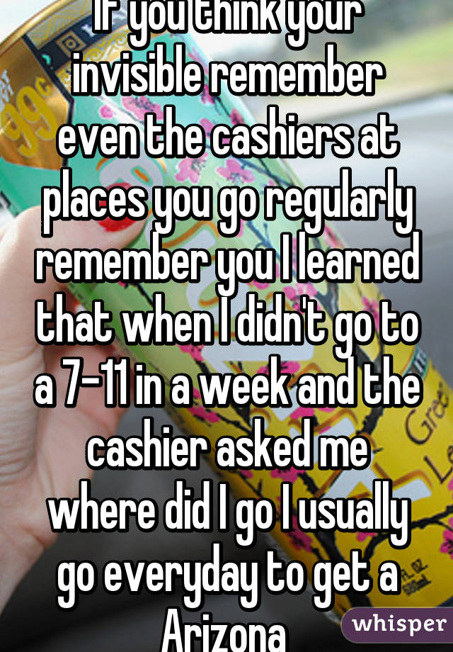 If you think your invisible remember even the cashiers at places you go regularly remember you I learned that when I didn't go to a 7-11 in a week and the cashier asked me where did I go I usually go everyday to get a Arizona