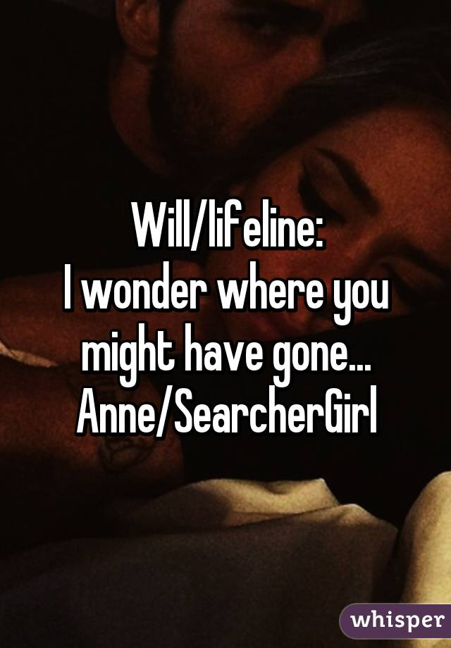 Will/lifeline: I wonder where you might have gone... Anne/SearcherGirl