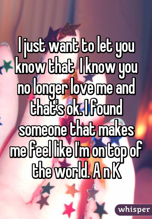 I just want to let you know that  I know you no longer love me and that's ok. I found someone that makes me feel like I'm on top of the world. A n K