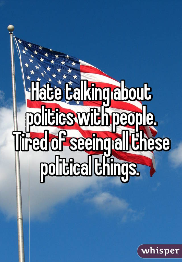 Hate talking about politics with people. Tired of seeing all these political things.