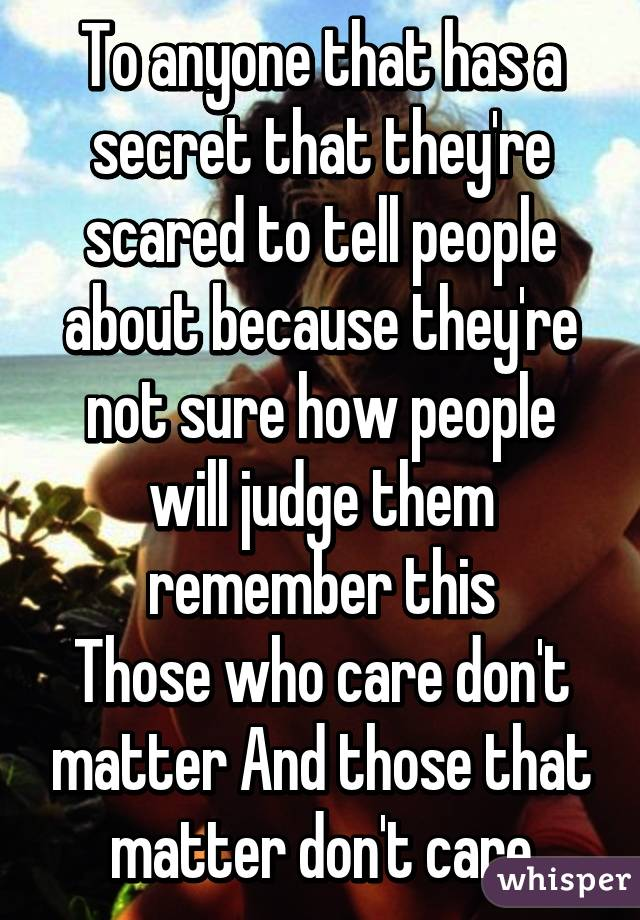 To anyone that has a secret that they're scared to tell people about because they're not sure how people will judge them remember this Those who care don't matter And those that matter don't care