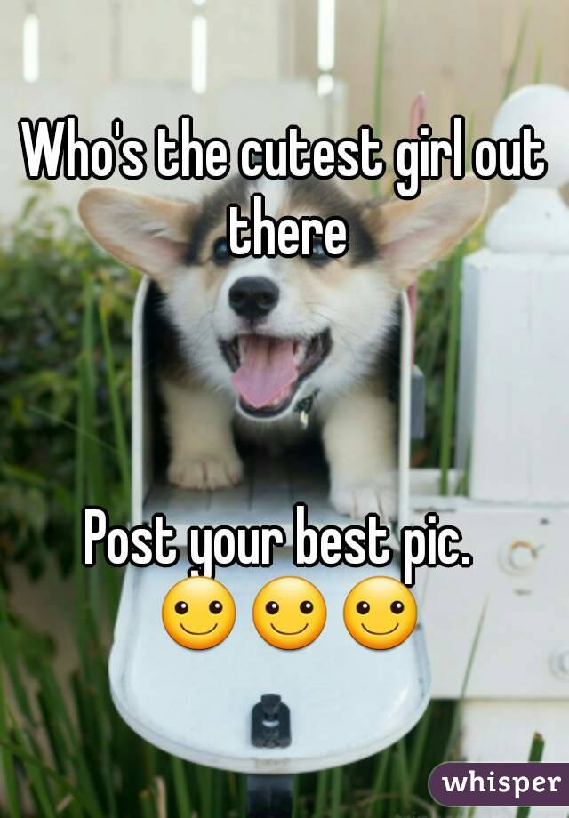 Who's the cutest girl out there    Post your best pic.  ☺☺☺