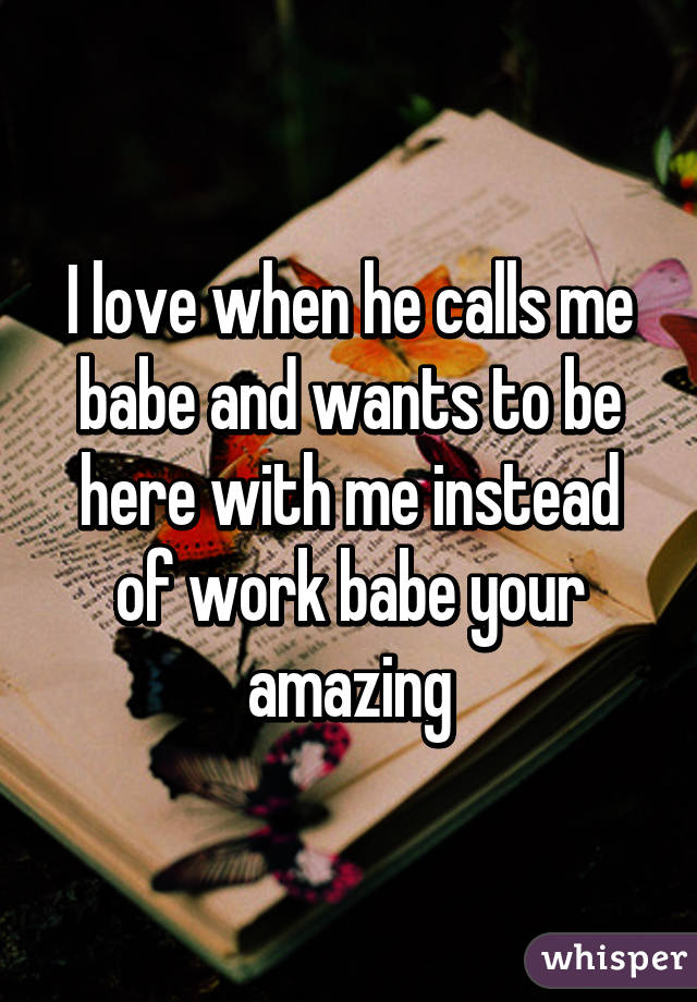 I love when he calls me babe and wants to be here with me instead of work babe your amazing