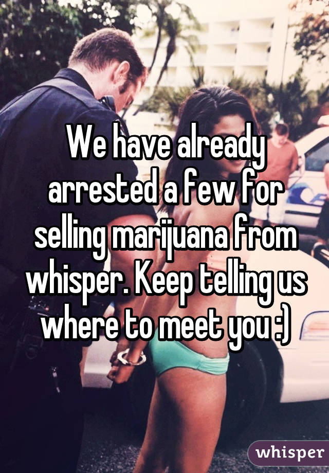 We have already arrested a few for selling marijuana from whisper. Keep telling us where to meet you :)