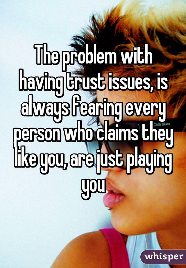 The problem with having trust issues, is always fearing every person who claims they like you, are just playing you