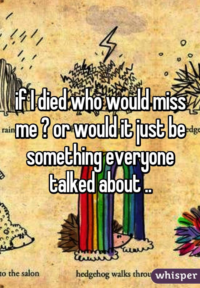 if I died who would miss me ? or would it just be something everyone talked about ..