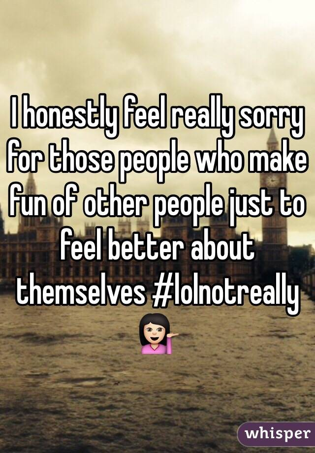 I honestly feel really sorry for those people who make fun of other people just to feel better about themselves #lolnotreally 💁🏻