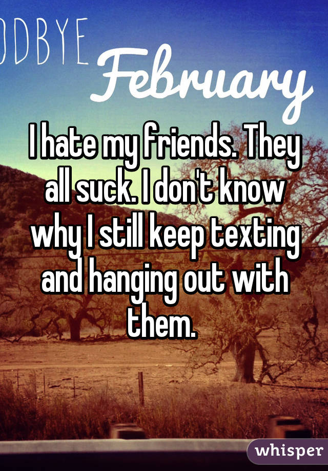I hate my friends. They all suck. I don't know why I still keep texting and hanging out with them.