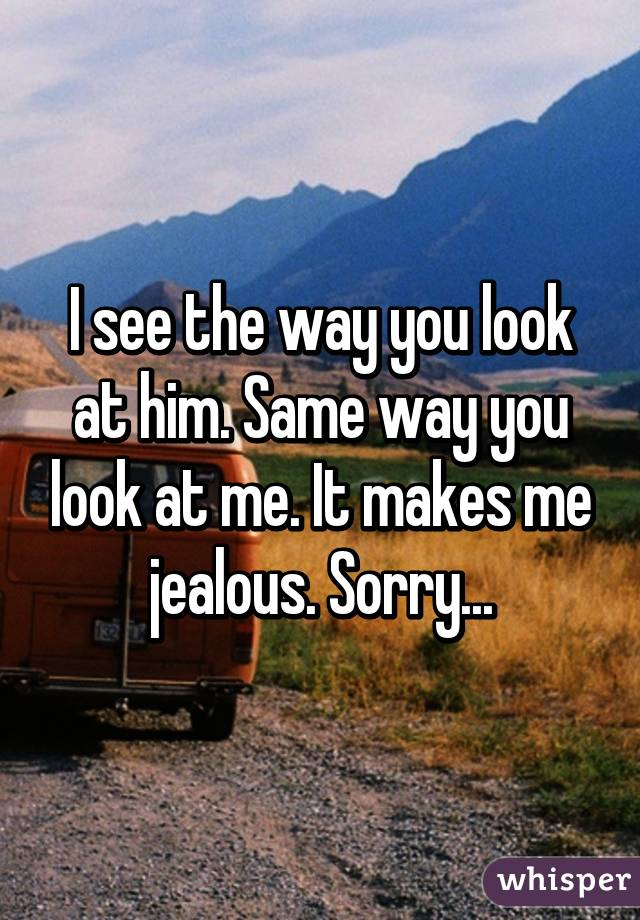 I see the way you look at him. Same way you look at me. It makes me jealous. Sorry...