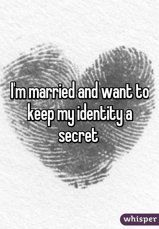 I'm married and want to keep my identity a secret