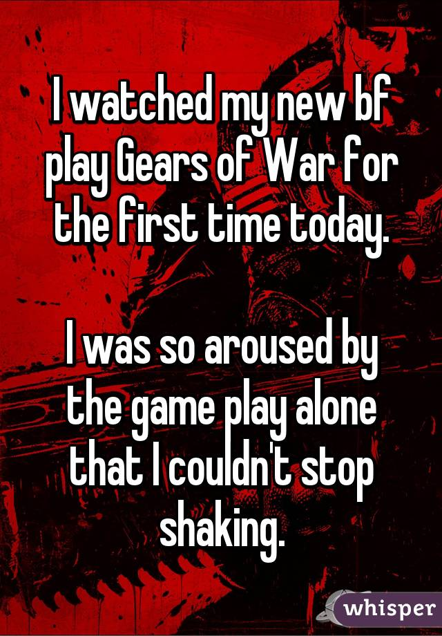 I watched my new bf play Gears of War for the first time today.  I was so aroused by the game play alone that I couldn't stop shaking.
