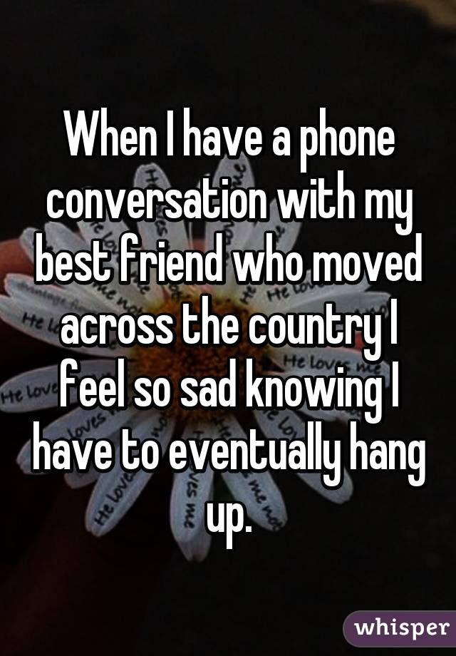 When I have a phone conversation with my best friend who moved across the country I feel so sad knowing I have to eventually hang up.