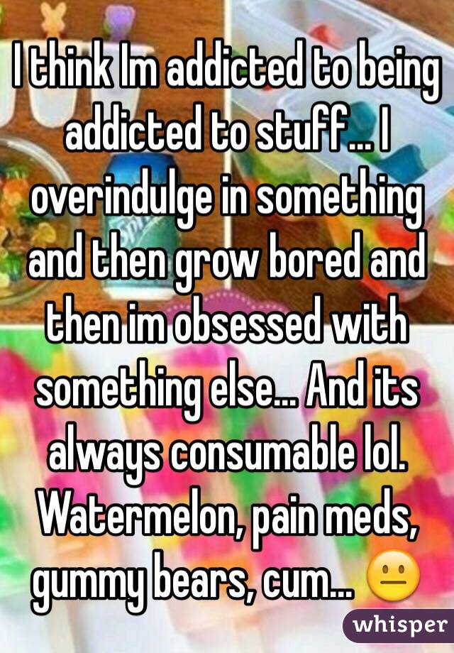 I think Im addicted to being addicted to stuff... I overindulge in something and then grow bored and then im obsessed with something else... And its always consumable lol. Watermelon, pain meds, gummy bears, cum... 😐
