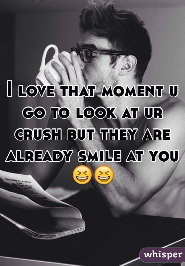 I love that moment u go to look at ur crush but they are already smile at you 😆😆