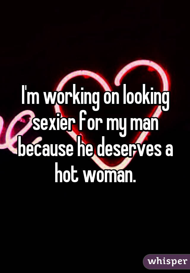 I'm working on looking sexier for my man because he deserves a hot woman.