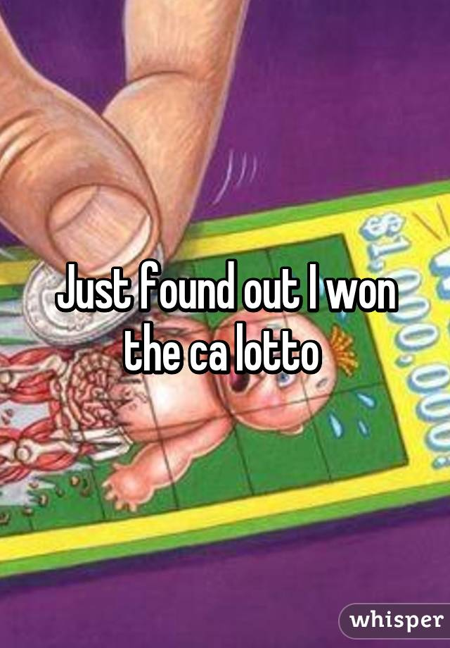 Just found out I won the ca lotto