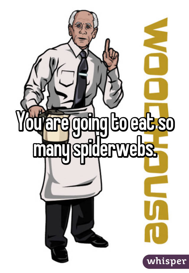 You are going to eat so many spiderwebs.