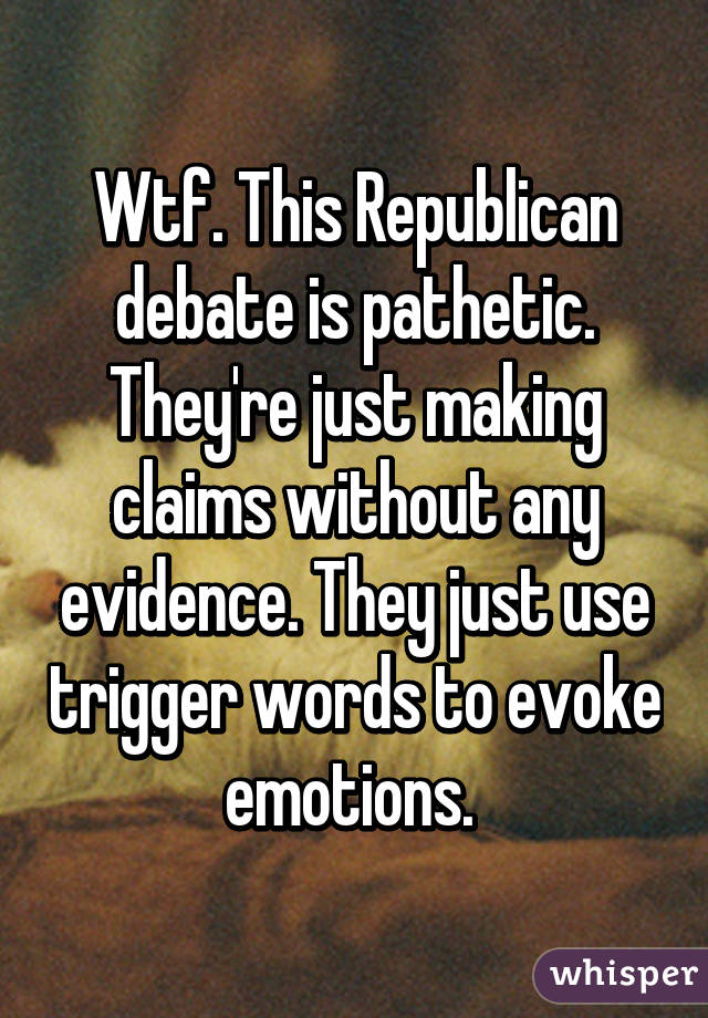 Wtf. This Republican debate is pathetic. They're just making claims without any evidence. They just use trigger words to evoke emotions.