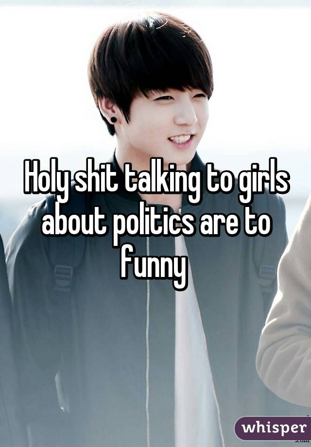 Holy shit talking to girls about politics are to funny