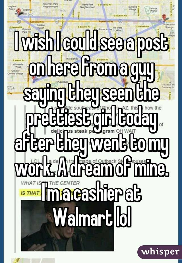 I wish I could see a post on here from a guy saying they seen the prettiest girl today after they went to my work. A dream of mine. I'm a cashier at Walmart lol
