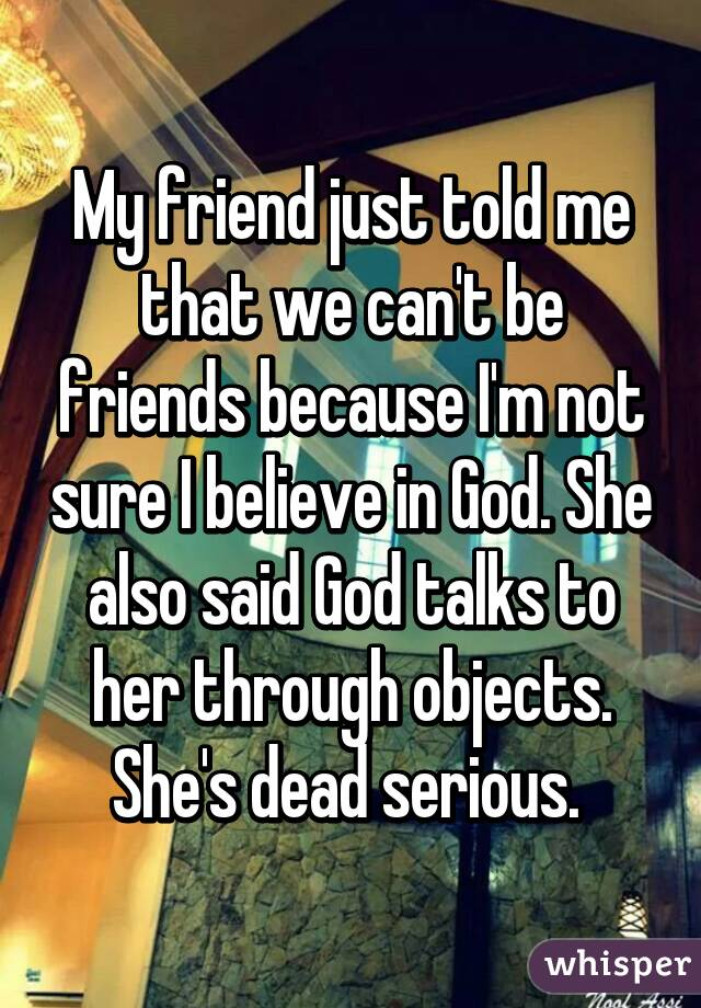 My friend just told me that we can't be friends because I'm not sure I believe in God. She also said God talks to her through objects. She's dead serious.