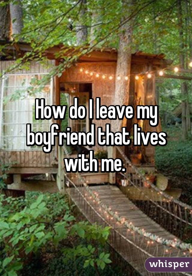 How do I leave my boyfriend that lives with me.