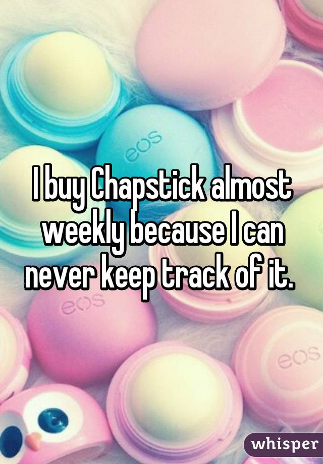 I buy Chapstick almost weekly because I can never keep track of it.