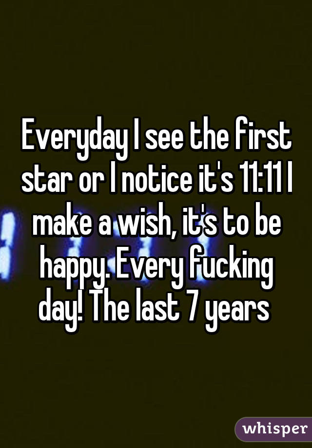 Everyday I see the first star or I notice it's 11:11 I make a wish, it's to be happy. Every fucking day! The last 7 years