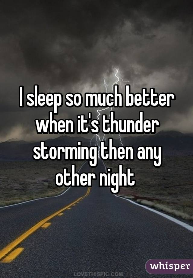 I sleep so much better when it's thunder storming then any other night