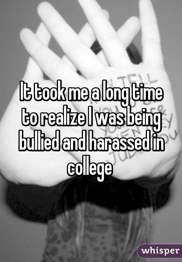 It took me a long time to realize I was being bullied and harassed in college