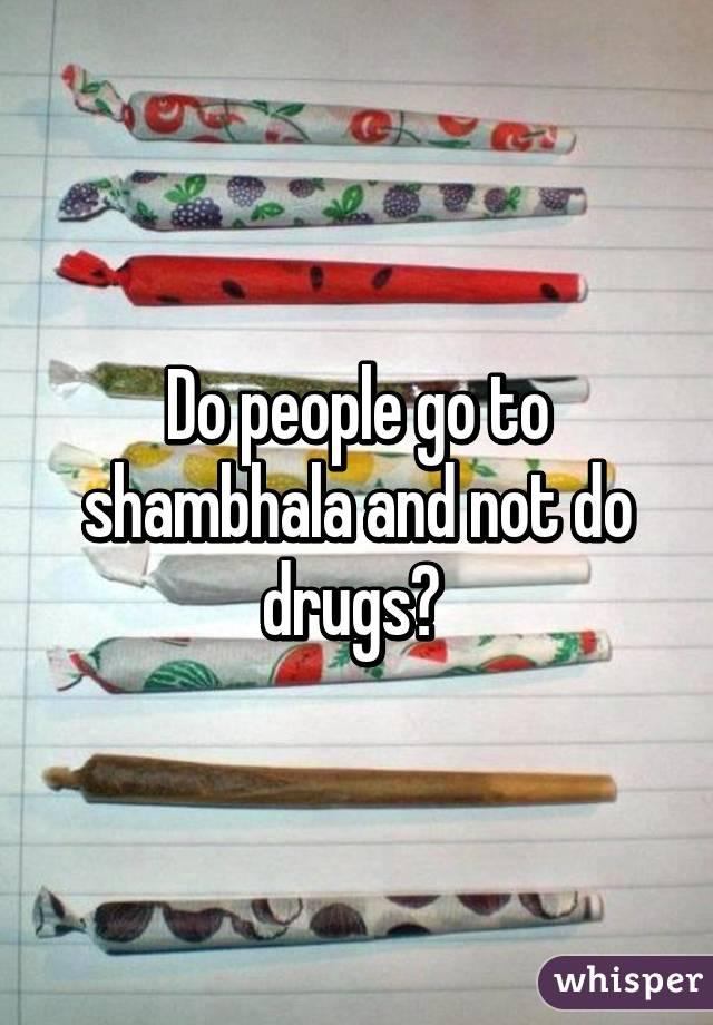 Do people go to shambhala and not do drugs?