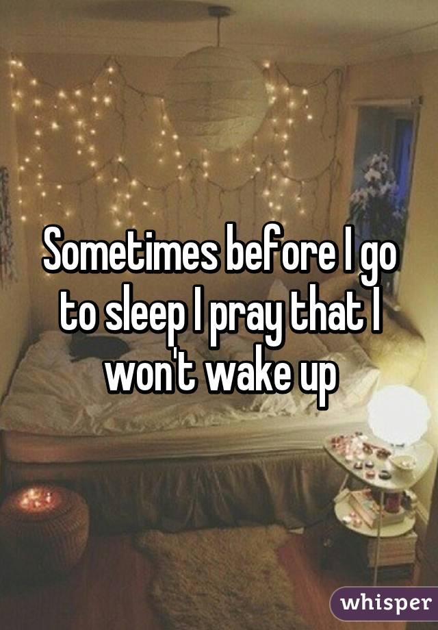 Sometimes before I go to sleep I pray that I won't wake up
