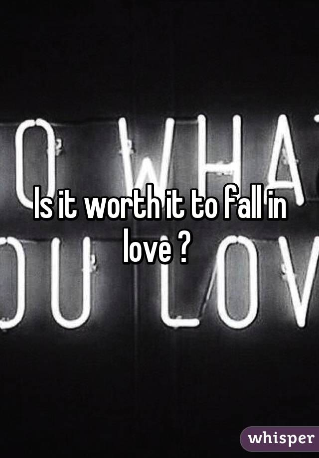 Is it worth it to fall in love ?