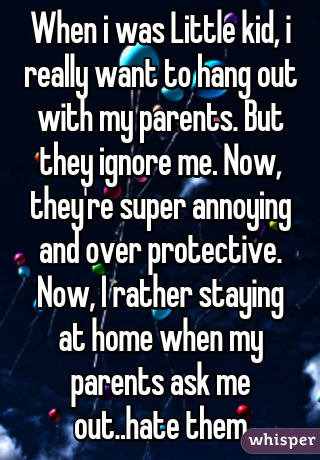 When i was Little kid, i really want to hang out with my parents. But they ignore me. Now, they're super annoying and over protective. Now, I rather staying at home when my parents ask me out..hate them