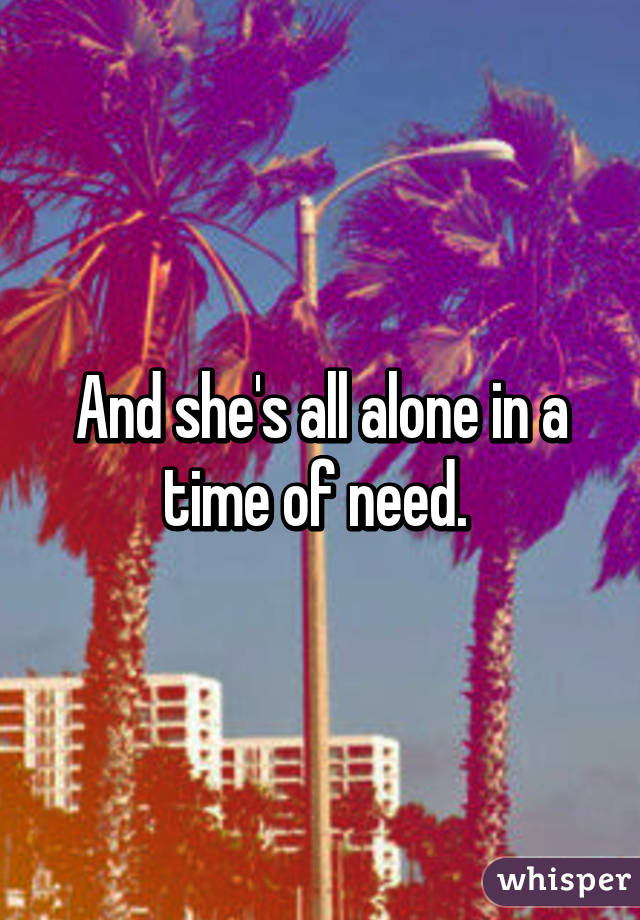 And she's all alone in a time of need.