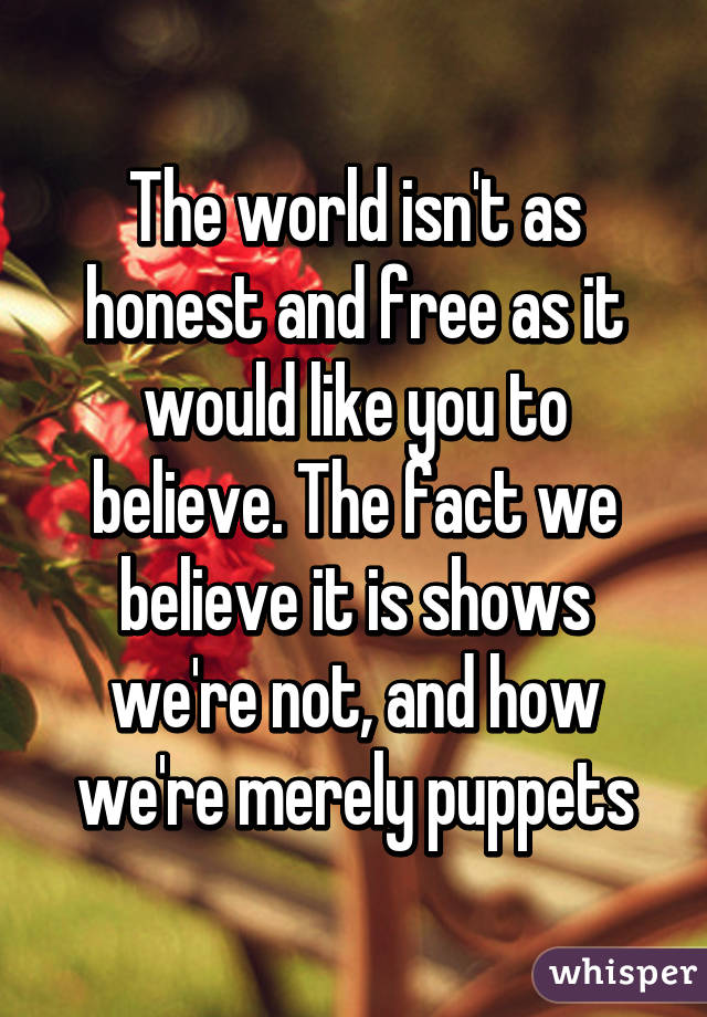 The world isn't as honest and free as it would like you to believe. The fact we believe it is shows we're not, and how we're merely puppets