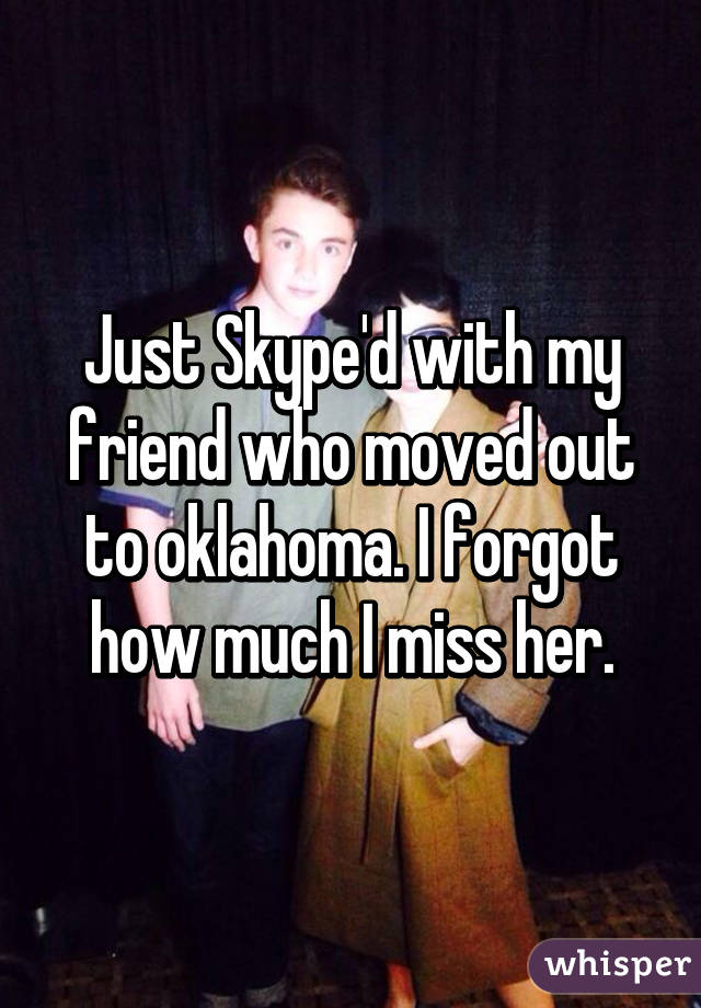 Just Skype'd with my friend who moved out to oklahoma. I forgot how much I miss her.