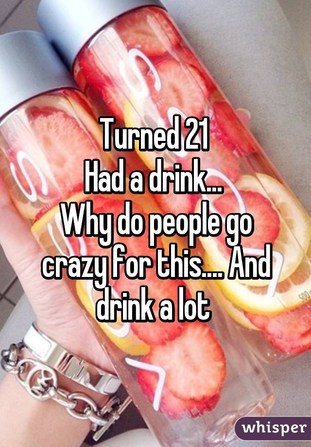 Turned 21  Had a drink...  Why do people go crazy for this.... And drink a lot