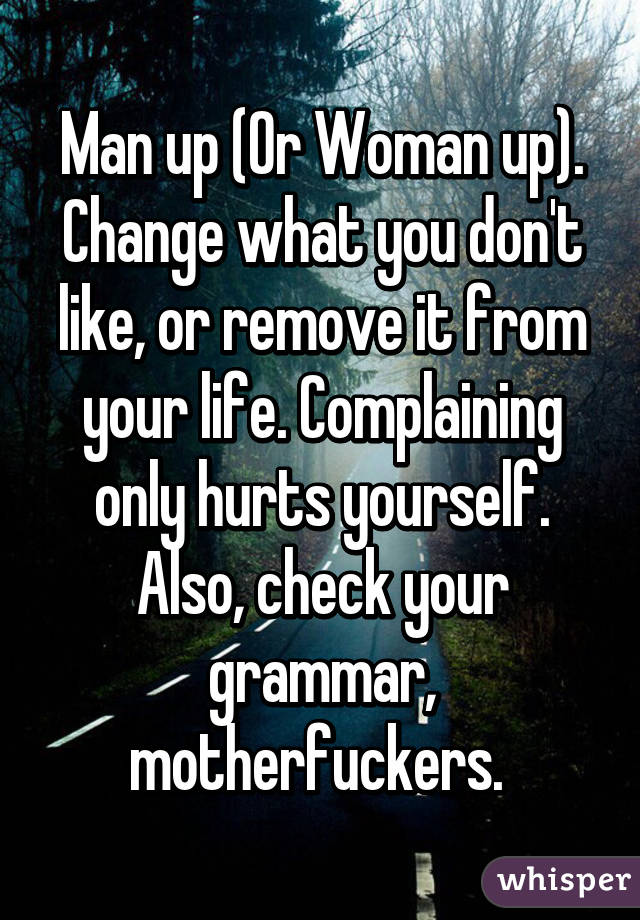 Man up (Or Woman up). Change what you don't like, or remove it from your life. Complaining only hurts yourself. Also, check your grammar, motherfuckers.