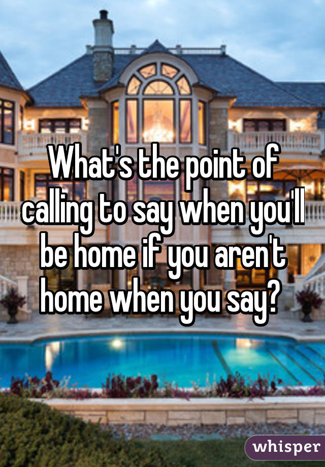 What's the point of calling to say when you'll be home if you aren't home when you say?