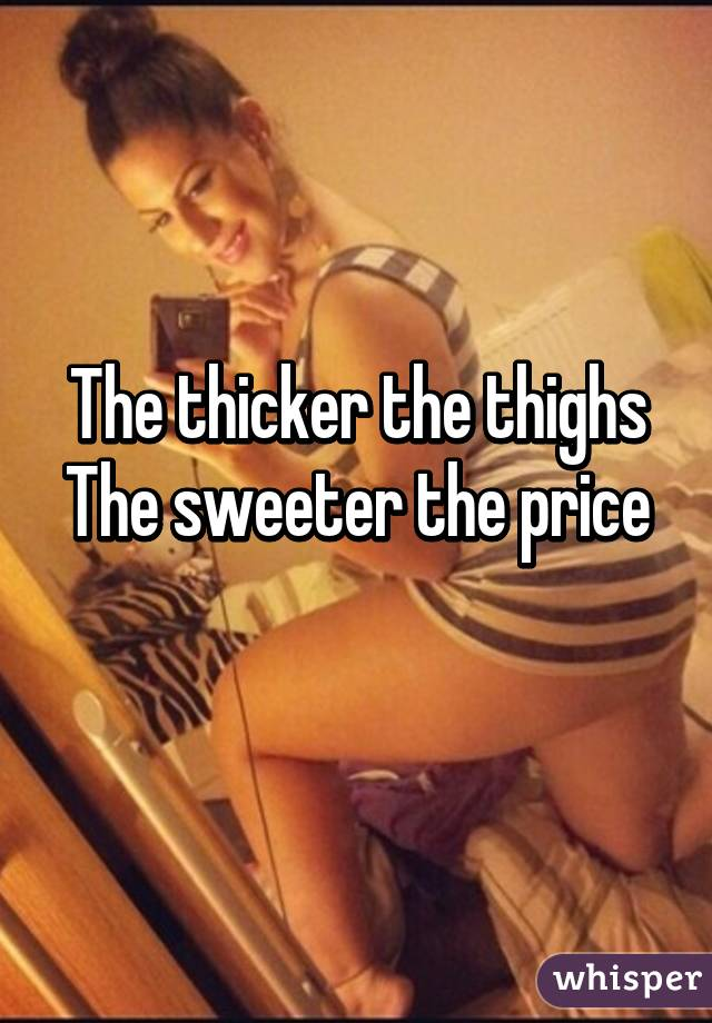 The thicker the thighs The sweeter the price