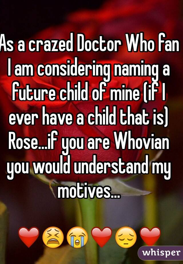 As a crazed Doctor Who fan I am considering naming a future child of mine (if I ever have a child that is) Rose...if you are Whovian you would understand my motives...  ❤️😫😭❤️😔❤️