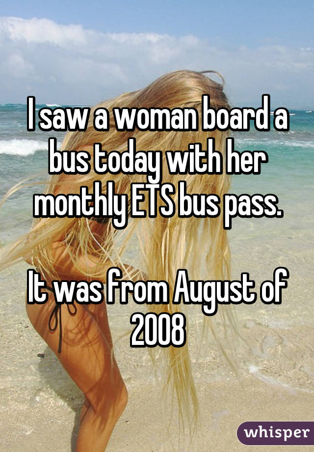 I saw a woman board a bus today with her monthly ETS bus pass.  It was from August of 2008