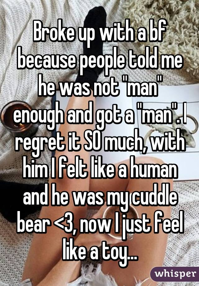 """Broke up with a bf because people told me he was not """"man"""" enough and got a """"man"""". I regret it SO much, with him I felt like a human and he was my cuddle bear <3, now I just feel like a toy..."""