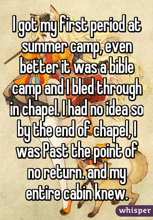 I got my first period at summer camp, even better it was a bible camp and I bled through in chapel. I had no idea so by the end of chapel, I was Past the point of no return. and my entire cabin knew.