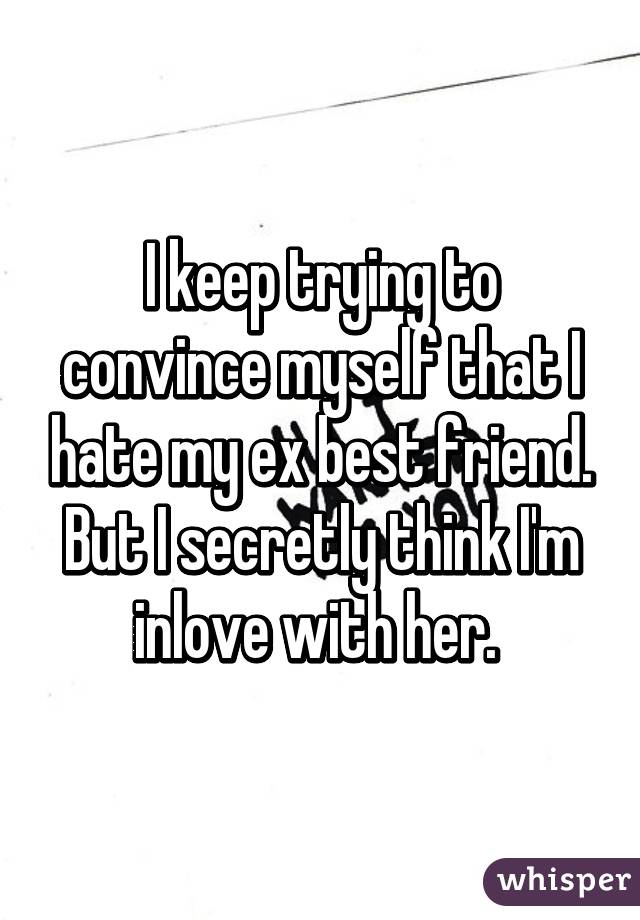 I keep trying to convince myself that I hate my ex best friend. But I secretly think I'm inlove with her.