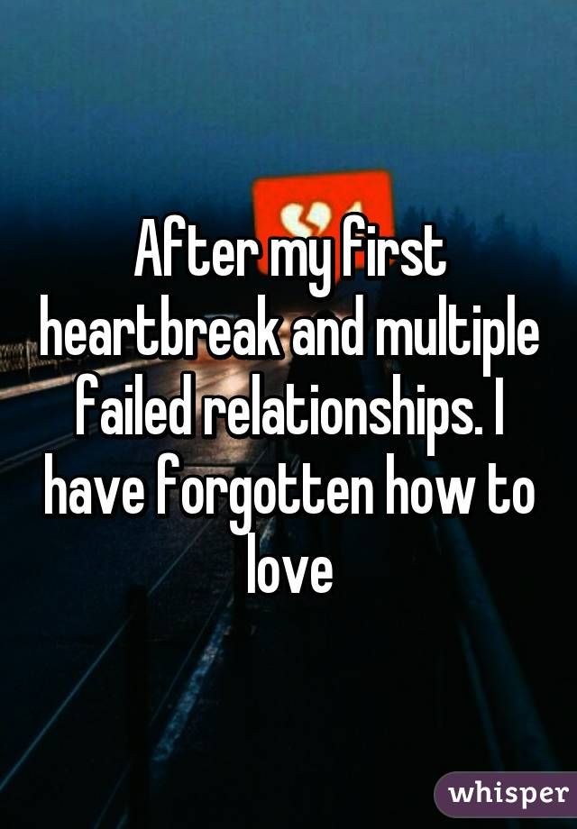 After my first heartbreak and multiple failed relationships. I have forgotten how to love