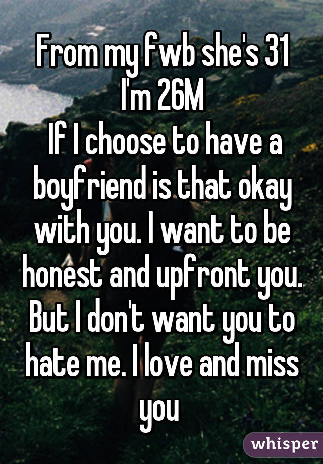 From my fwb she's 31 I'm 26M  If I choose to have a boyfriend is that okay with you. I want to be honest and upfront you. But I don't want you to hate me. I love and miss you