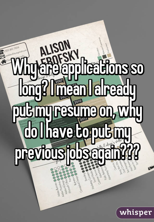 Why are applications so long? I mean I already put my resume on, why do I have to put my previous jobs again???